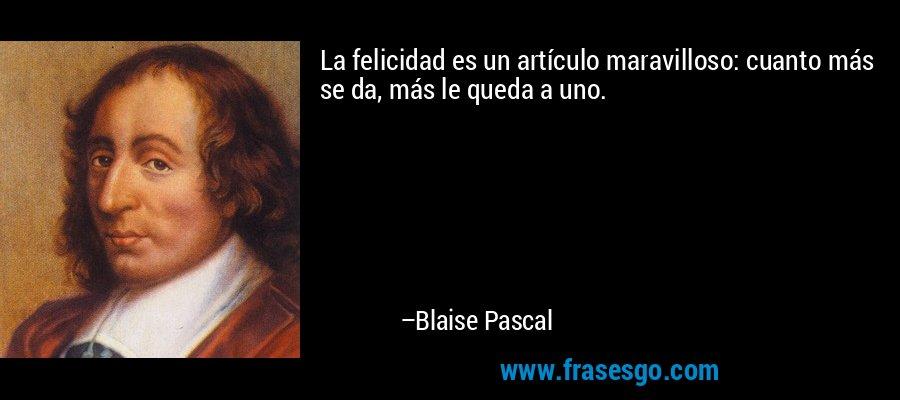 La felicidad es un artículo maravilloso: cuanto más se da, más le queda a uno. – Blaise Pascal