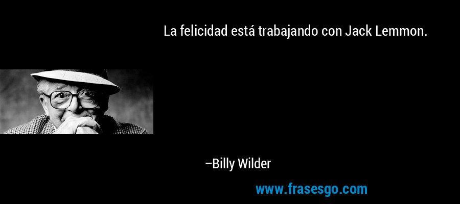 La felicidad está trabajando con Jack Lemmon. – Billy Wilder