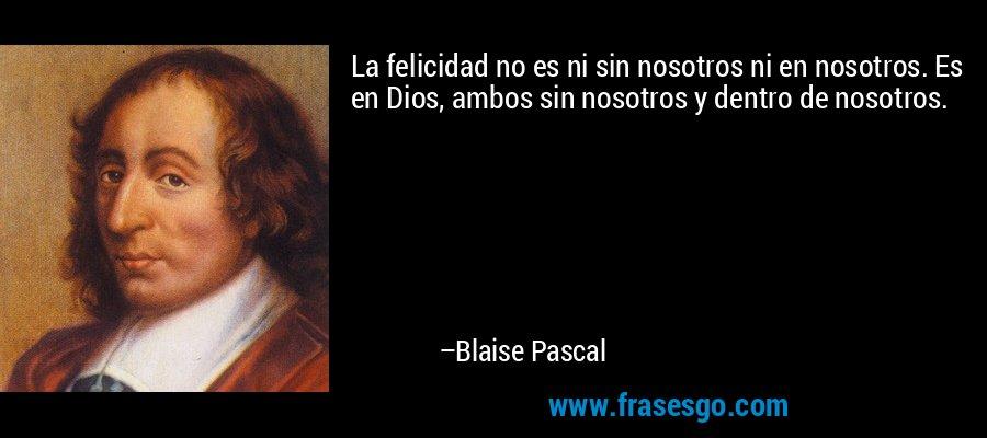 La felicidad no es ni sin nosotros ni en nosotros. Es en Dios, ambos sin nosotros y dentro de nosotros. – Blaise Pascal