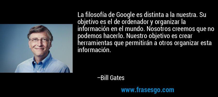 La filosofía de Google es distinta a la nuestra. Su objetivo es el de ordenador y organizar la información en el mundo. Nosotros creemos que no podemos hacerlo. Nuestro objetivo es crear herramientas que permitirán a otros organizar esta información. – Bill Gates