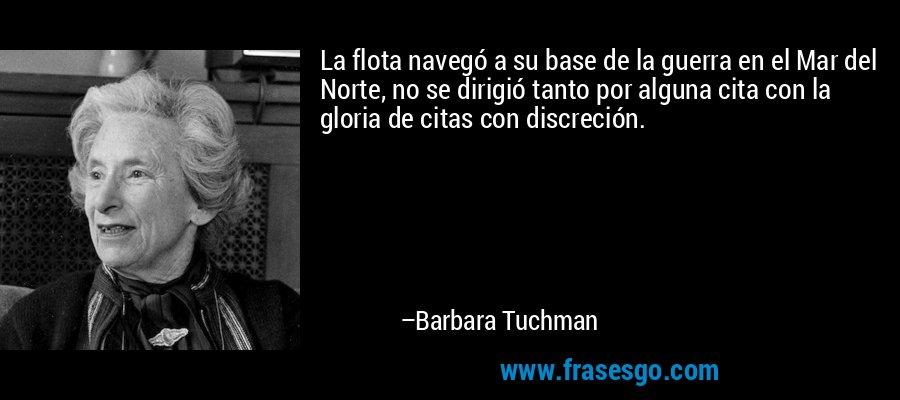 La flota navegó a su base de la guerra en el Mar del Norte, no se dirigió tanto por alguna cita con la gloria de citas con discreción. – Barbara Tuchman