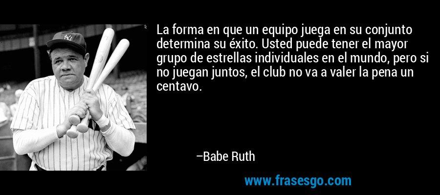 La forma en que un equipo juega en su conjunto determina su éxito. Usted puede tener el mayor grupo de estrellas individuales en el mundo, pero si no juegan juntos, el club no va a valer la pena un centavo. – Babe Ruth