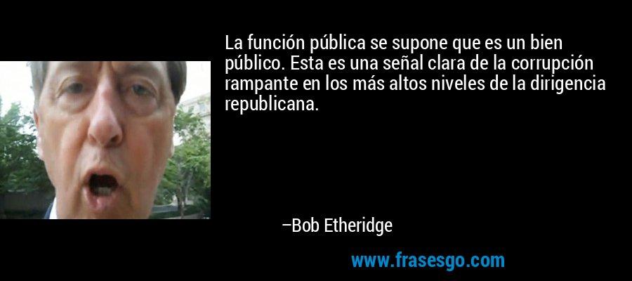 La función pública se supone que es un bien público. Esta es una señal clara de la corrupción rampante en los más altos niveles de la dirigencia republicana. – Bob Etheridge