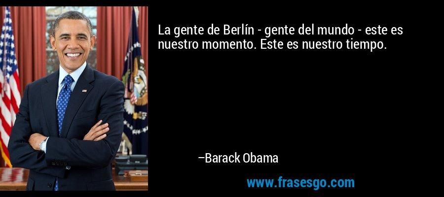 La gente de Berlín - gente del mundo - este es nuestro momento. Este es nuestro tiempo. – Barack Obama