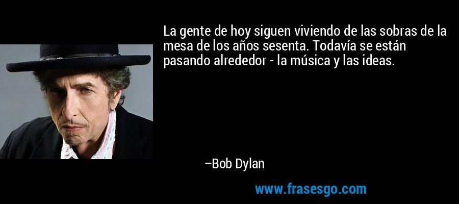 La gente de hoy siguen viviendo de las sobras de la mesa de los años sesenta. Todavía se están pasando alrededor - la música y las ideas. – Bob Dylan