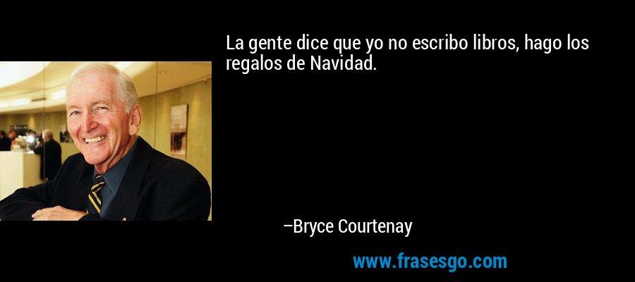 La gente dice que yo no escribo libros, hago los regalos de Navidad. – Bryce Courtenay