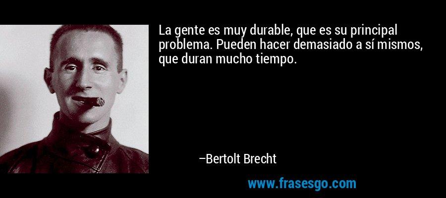 La gente es muy durable, que es su principal problema. Pueden hacer demasiado a sí mismos, que duran mucho tiempo. – Bertolt Brecht