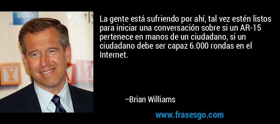 La gente está sufriendo por ahí, tal vez estén listos para iniciar una conversación sobre si un AR-15 pertenece en manos de un ciudadano, si un ciudadano debe ser capaz 6.000 rondas en el Internet. – Brian Williams