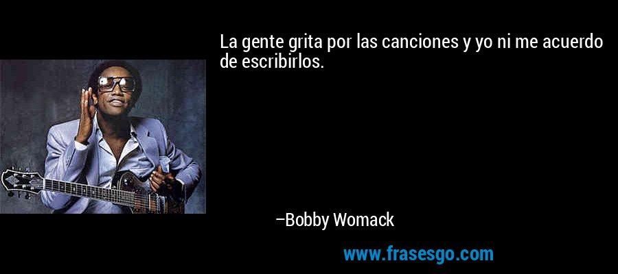 La gente grita por las canciones y yo ni me acuerdo de escribirlos. – Bobby Womack