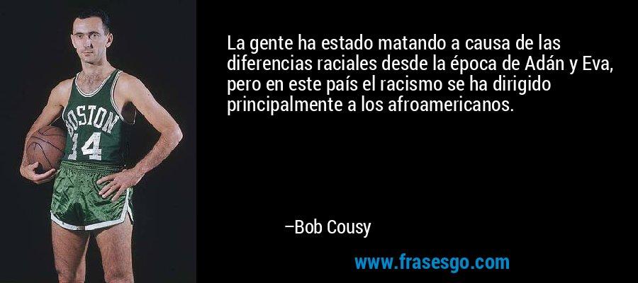 La gente ha estado matando a causa de las diferencias raciales desde la época de Adán y Eva, pero en este país el racismo se ha dirigido principalmente a los afroamericanos. – Bob Cousy