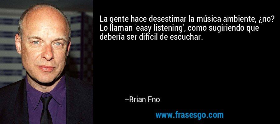La gente hace desestimar la música ambiente, ¿no? Lo llaman 'easy listening', como sugiriendo que debería ser difícil de escuchar. – Brian Eno
