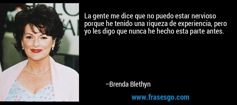 La gente me dice que no puedo estar nervioso porque he tenido una riqueza de experiencia, pero yo les digo que nunca he hecho esta parte antes. – Brenda Blethyn