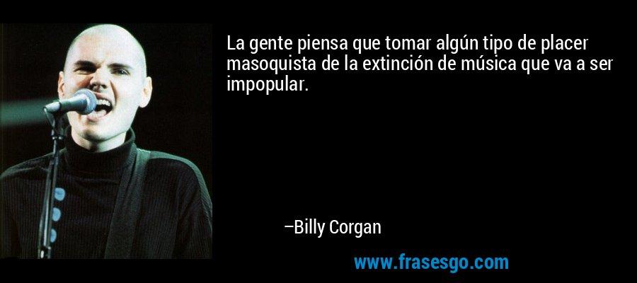 La gente piensa que tomar algún tipo de placer masoquista de la extinción de música que va a ser impopular. – Billy Corgan
