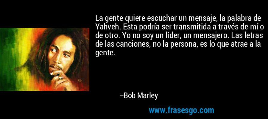 La gente quiere escuchar un mensaje, la palabra de Yahveh. Esta podría ser transmitida a través de mí o de otro. Yo no soy un líder, un mensajero. Las letras de las canciones, no la persona, es lo que atrae a la gente. – Bob Marley