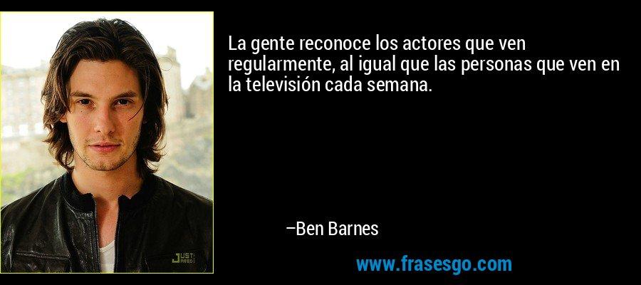 La gente reconoce los actores que ven regularmente, al igual que las personas que ven en la televisión cada semana. – Ben Barnes