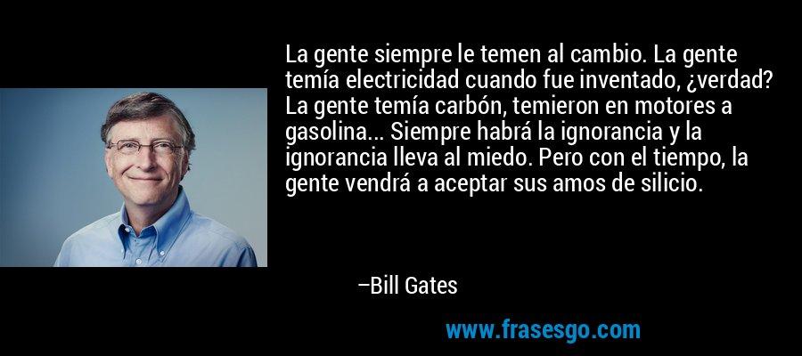 La gente siempre le temen al cambio. La gente temía electricidad cuando fue inventado, ¿verdad? La gente temía carbón, temieron en motores a gasolina... Siempre habrá la ignorancia y la ignorancia lleva al miedo. Pero con el tiempo, la gente vendrá a aceptar sus amos de silicio. – Bill Gates