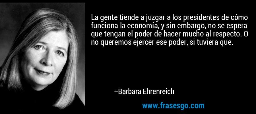 La gente tiende a juzgar a los presidentes de cómo funciona la economía, y sin embargo, no se espera que tengan el poder de hacer mucho al respecto. O no queremos ejercer ese poder, si tuviera que. – Barbara Ehrenreich