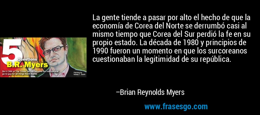 La gente tiende a pasar por alto el hecho de que la economía de Corea del Norte se derrumbó casi al mismo tiempo que Corea del Sur perdió la fe en su propio estado. La década de 1980 y principios de 1990 fueron un momento en que los surcoreanos cuestionaban la legitimidad de su república. – Brian Reynolds Myers