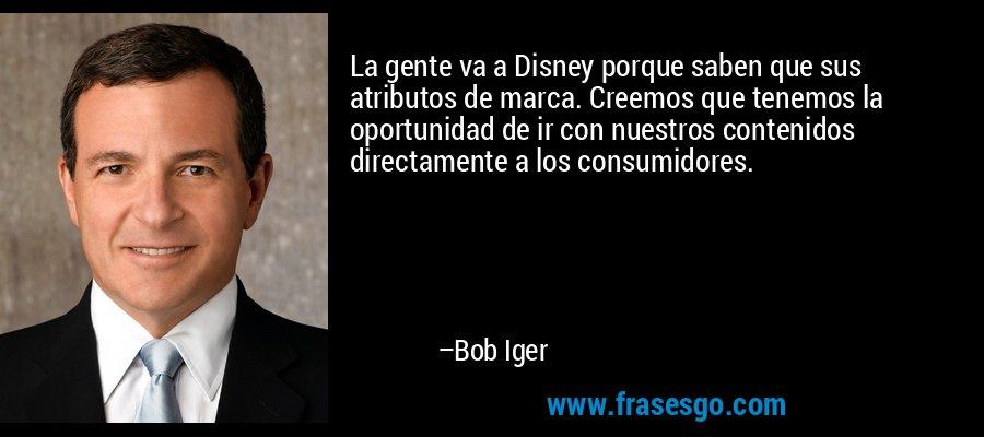 La gente va a Disney porque saben que sus atributos de marca. Creemos que tenemos la oportunidad de ir con nuestros contenidos directamente a los consumidores. – Bob Iger