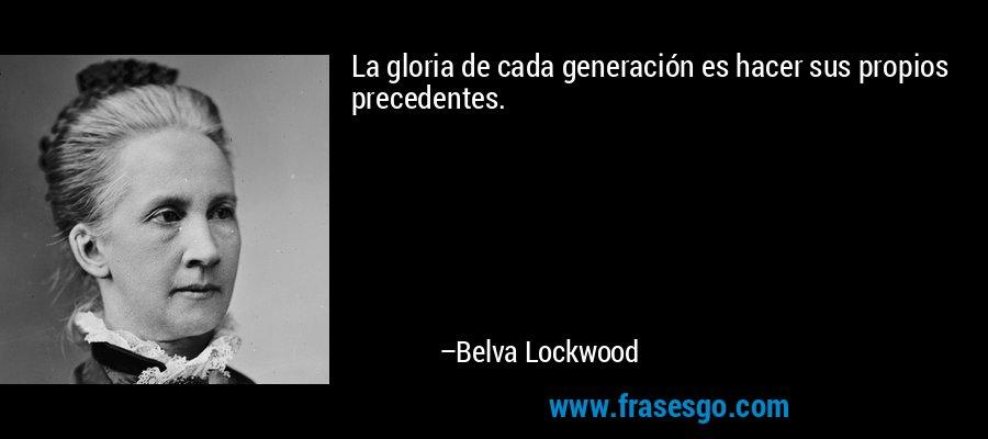 La gloria de cada generación es hacer sus propios precedentes. – Belva Lockwood