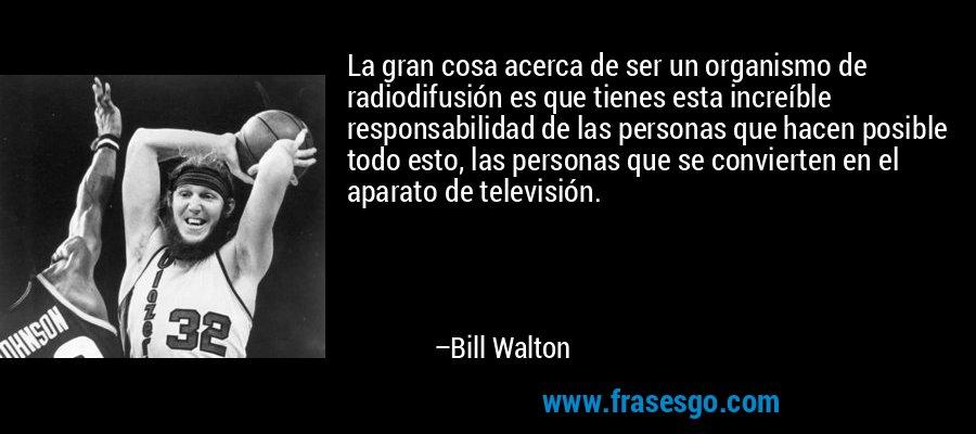 La gran cosa acerca de ser un organismo de radiodifusión es que tienes esta increíble responsabilidad de las personas que hacen posible todo esto, las personas que se convierten en el aparato de televisión. – Bill Walton