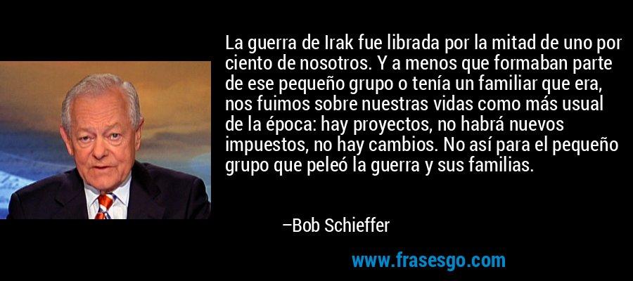 La guerra de Irak fue librada por la mitad de uno por ciento de nosotros. Y a menos que formaban parte de ese pequeño grupo o tenía un familiar que era, nos fuimos sobre nuestras vidas como más usual de la época: hay proyectos, no habrá nuevos impuestos, no hay cambios. No así para el pequeño grupo que peleó la guerra y sus familias. – Bob Schieffer