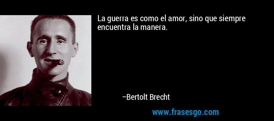 La guerra es como el amor, sino que siempre encuentra la manera. – Bertolt Brecht