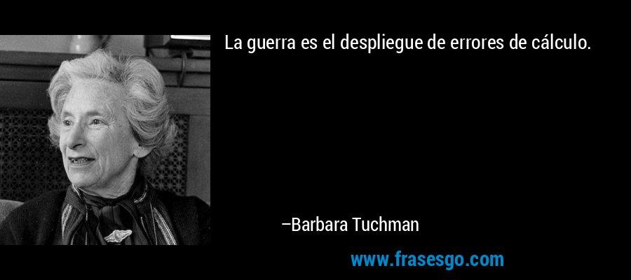 La guerra es el despliegue de errores de cálculo. – Barbara Tuchman