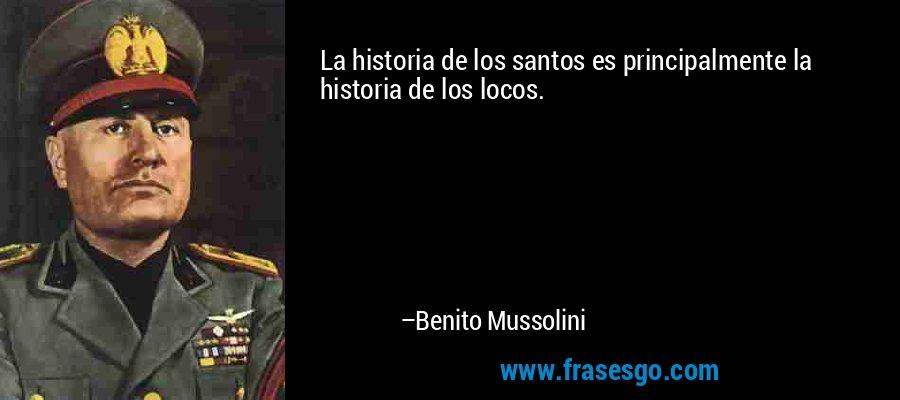 La historia de los santos es principalmente la historia de los locos. – Benito Mussolini