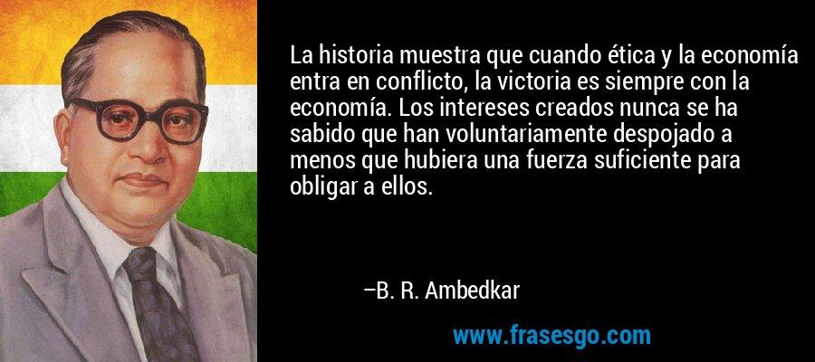 La historia muestra que cuando ética y la economía entra en conflicto, la victoria es siempre con la economía. Los intereses creados nunca se ha sabido que han voluntariamente despojado a menos que hubiera una fuerza suficiente para obligar a ellos. – B. R. Ambedkar