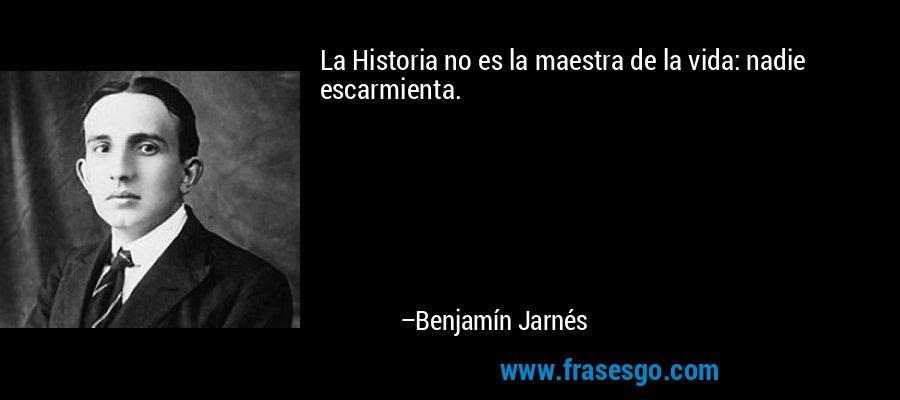La Historia no es la maestra de la vida: nadie escarmienta. – Benjamín Jarnés