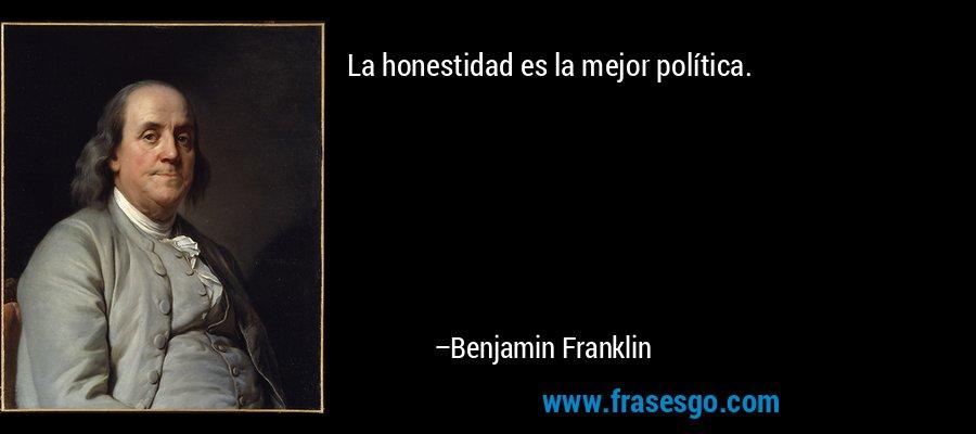 La honestidad es la mejor política. – Benjamin Franklin