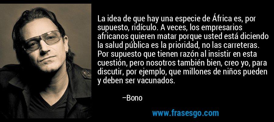 La idea de que hay una especie de África es, por supuesto, ridículo. A veces, los empresarios africanos quieren matar porque usted está diciendo la salud pública es la prioridad, no las carreteras. Por supuesto que tienen razón al insistir en esta cuestión, pero nosotros también bien, creo yo, para discutir, por ejemplo, que millones de niños pueden y deben ser vacunados. – Bono