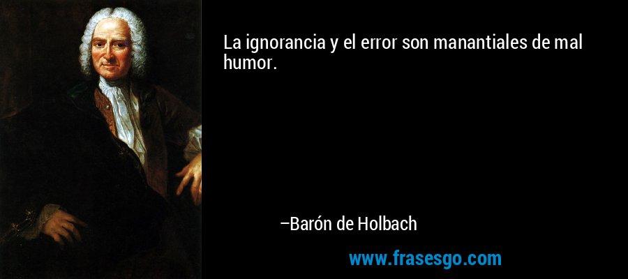 La ignorancia y el error son manantiales de mal humor. – Barón de Holbach