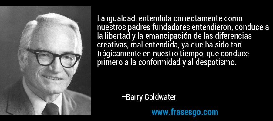La igualdad, entendida correctamente como nuestros padres fundadores entendieron, conduce a la libertad y la emancipación de las diferencias creativas, mal entendida, ya que ha sido tan trágicamente en nuestro tiempo, que conduce primero a la conformidad y al despotismo. – Barry Goldwater