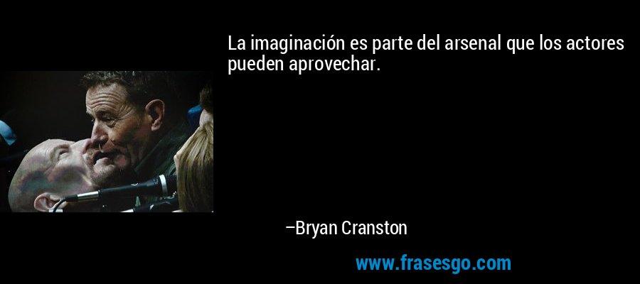 La imaginación es parte del arsenal que los actores pueden aprovechar. – Bryan Cranston