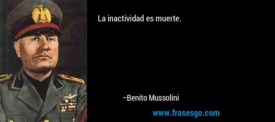 La inactividad es muerte. – Benito Mussolini
