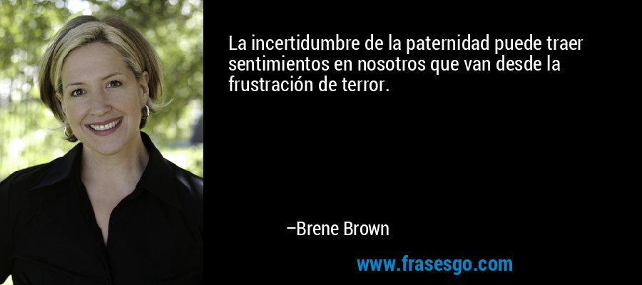 La incertidumbre de la paternidad puede traer sentimientos en nosotros que van desde la frustración de terror. – Brene Brown