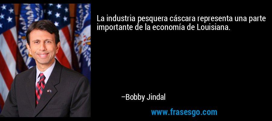 La industria pesquera cáscara representa una parte importante de la economía de Louisiana. – Bobby Jindal