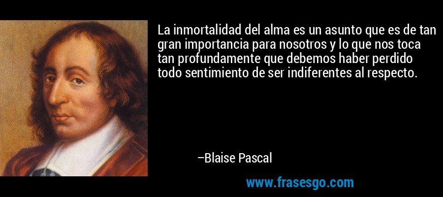 La inmortalidad del alma es un asunto que es de tan gran importancia para nosotros y lo que nos toca tan profundamente que debemos haber perdido todo sentimiento de ser indiferentes al respecto. – Blaise Pascal
