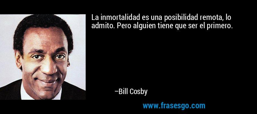 La inmortalidad es una posibilidad remota, lo admito. Pero alguien tiene que ser el primero. – Bill Cosby