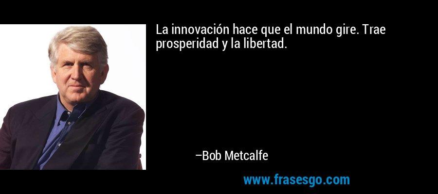 La innovación hace que el mundo gire. Trae prosperidad y la libertad. – Bob Metcalfe
