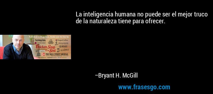 La inteligencia humana no puede ser el mejor truco de la naturaleza tiene para ofrecer. – Bryant H. McGill