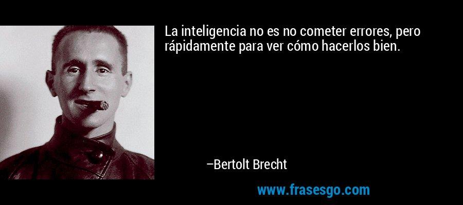 La inteligencia no es no cometer errores, pero rápidamente para ver cómo hacerlos bien. – Bertolt Brecht
