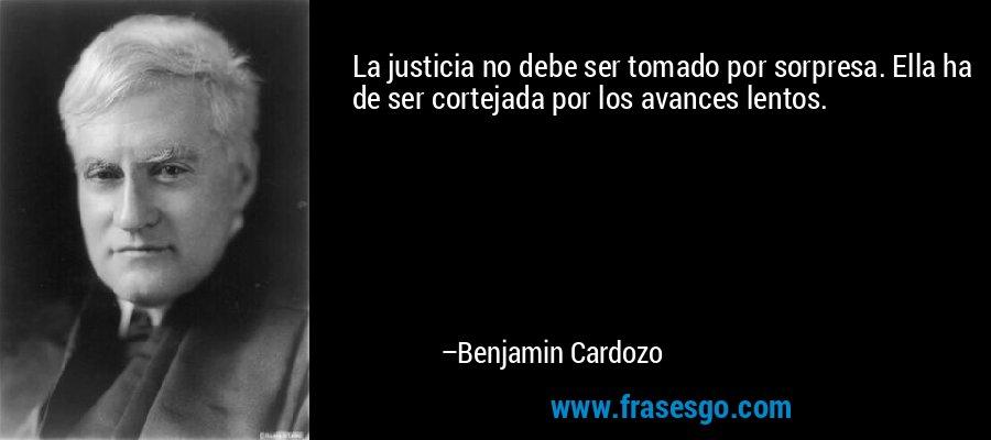 La justicia no debe ser tomado por sorpresa. Ella ha de ser cortejada por los avances lentos. – Benjamin Cardozo