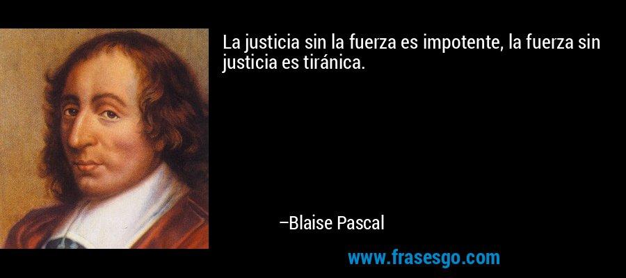 La justicia sin la fuerza es impotente, la fuerza sin justicia es tiránica. – Blaise Pascal