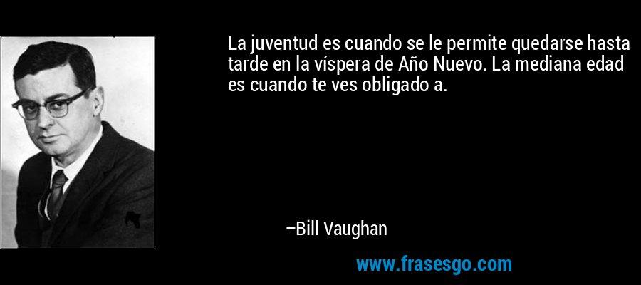 La juventud es cuando se le permite quedarse hasta tarde en la víspera de Año Nuevo. La mediana edad es cuando te ves obligado a. – Bill Vaughan