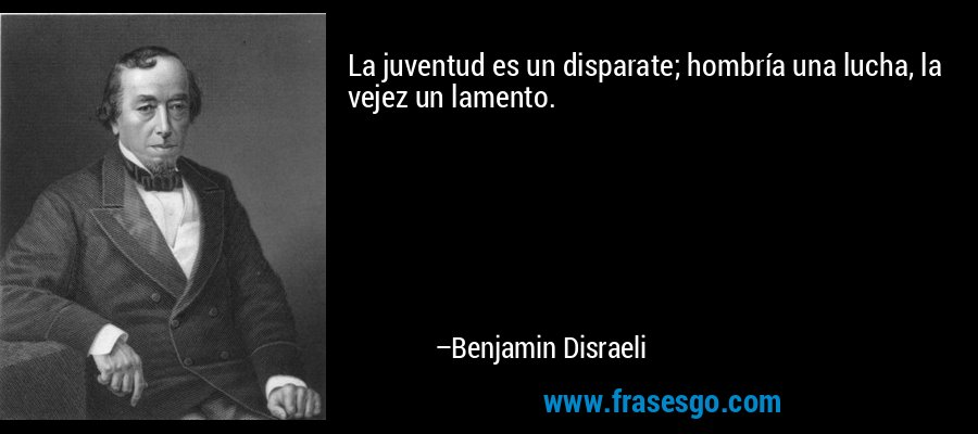 La juventud es un disparate; hombría una lucha, la vejez un lamento. – Benjamin Disraeli
