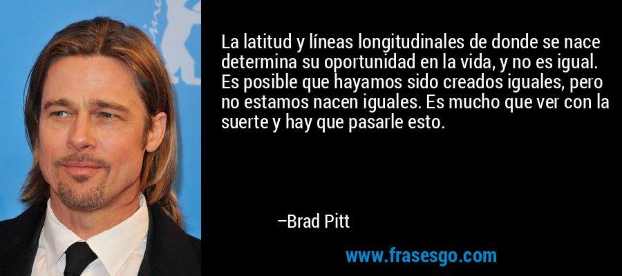 La latitud y líneas longitudinales de donde se nace determina su oportunidad en la vida, y no es igual. Es posible que hayamos sido creados iguales, pero no estamos nacen iguales. Es mucho que ver con la suerte y hay que pasarle esto. – Brad Pitt