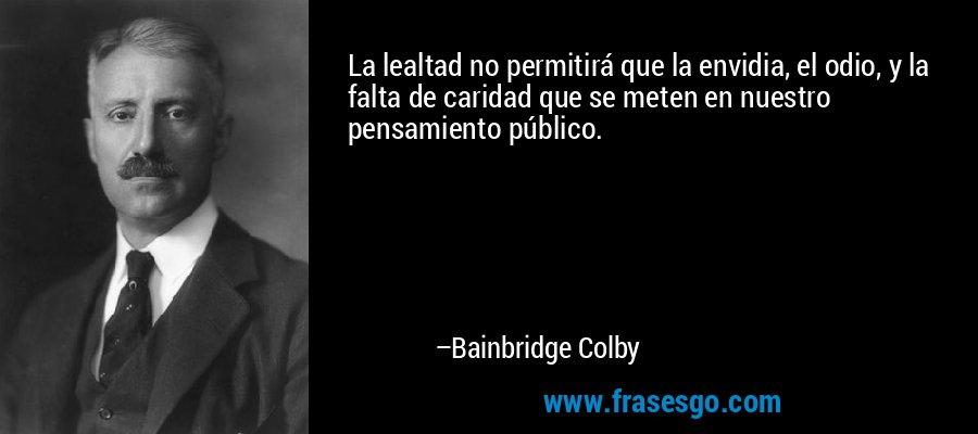 La lealtad no permitirá que la envidia, el odio, y la falta de caridad que se meten en nuestro pensamiento público. – Bainbridge Colby